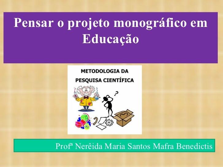 Pensar o projeto monográfico em Educação Profª Nerêida Maria Santos Mafra Benedictis
