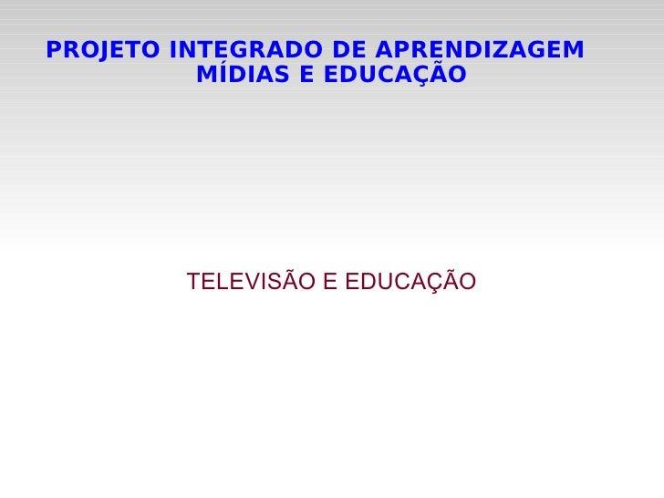 PROJETO INTEGRADO DE APRENDIZAGEM  MÍDIAS E EDUCAÇÃO TELEVISÃO E EDUCAÇÃO