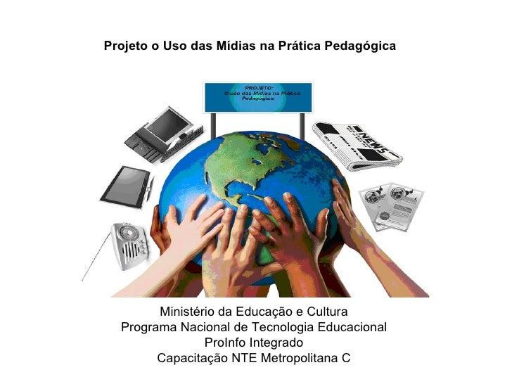 Projeto o Uso das Mídias na Prática Pedagógica        Ministério da Educação e Cultura  Programa Nacional de Tecnologia Ed...
