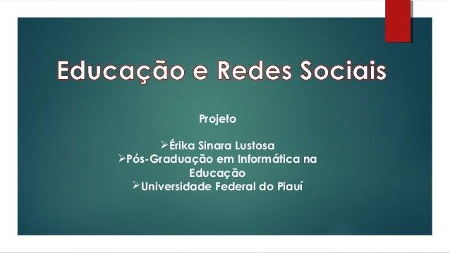 Projeto Érika Sinara Lustosa Pós-Graduação em Informática na Educação Universidade Federal do Piauí