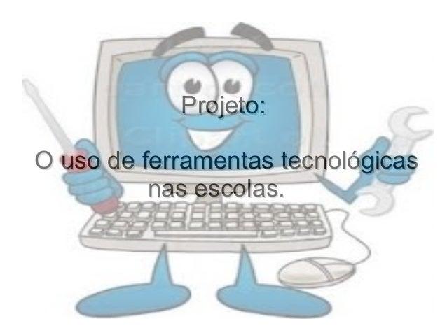 Projeto:Projeto: O uso de ferramentas tecnológicasO uso de ferramentas tecnológicas nas escolas.nas escolas.