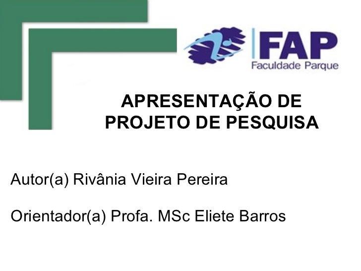 APRESENTAÇÃO DE             PROJETO DE PESQUISAAutor(a) Rivânia Vieira PereiraOrientador(a) Profa. MSc Eliete Barros