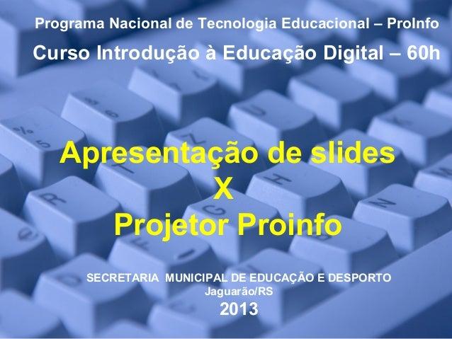 Apresentação de slides X Projetor Proinfo Programa Nacional de Tecnologia Educacional – ProInfo Curso Introdução à Educaçã...