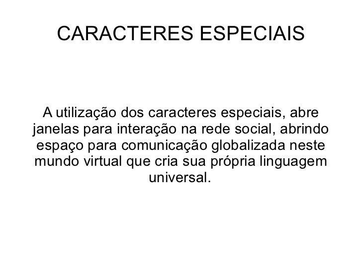 CARACTERES ESPECIAIS A utilização dos caracteres especiais, abre janelas para interação na rede social, abrindo espaço par...