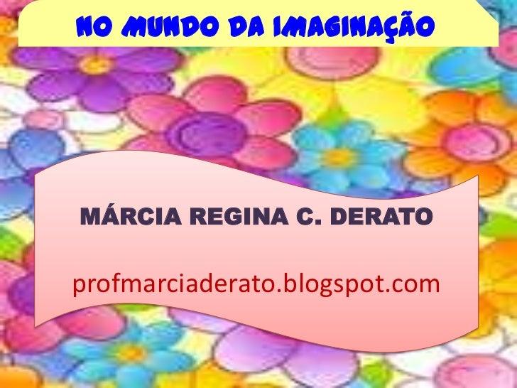 NO MUNDO DA IMAGINAÇÃO<br />MÁRCIA REGINA C. DERATO<br />profmarciaderato.blogspot.com<br />