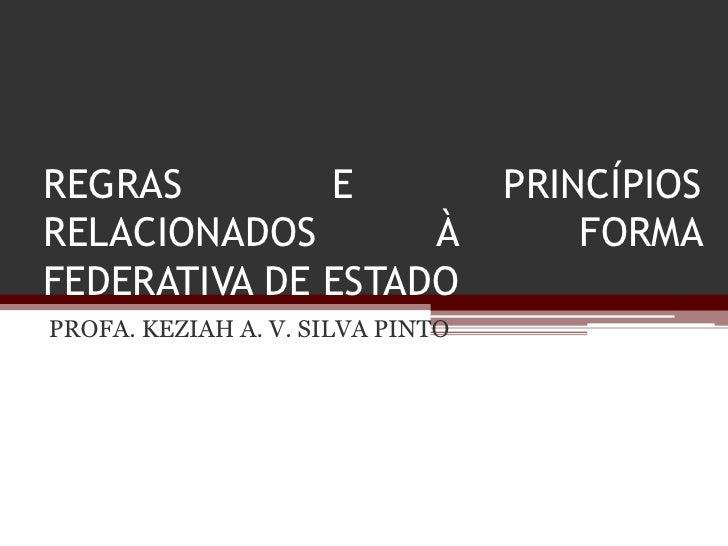 REGRAS        E                   PRINCÍPIOSRELACIONADOS       À                  FORMAFEDERATIVA DE ESTADOPROFA. KEZIAH A...