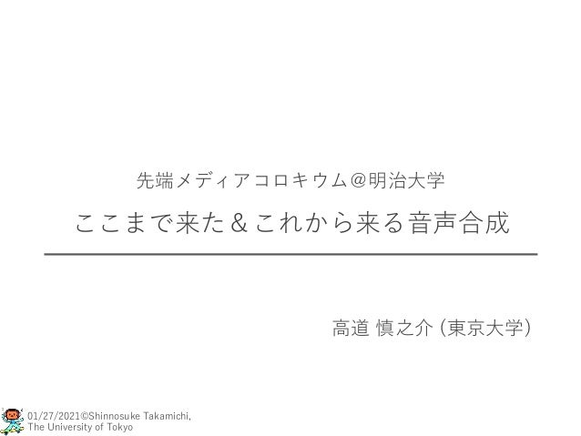 01/27/2021©Shinnosuke Takamichi, The University of Tokyo 先端メディアコロキウム@明治大学 ここまで来た&これから来る音声合成 高道 慎之介 (東京大学)
