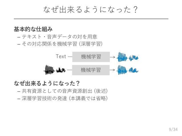 /34 なぜ出来るようになった? ➢ 基本的な仕組み – テキスト・音声データの対を用意 – その対応関係を機械学習 (深層学習) ➢ なぜ出来るようになった? – 共有資源としての音声資源創出 (後述) – 深層学習技術の発達 (本講義では省...