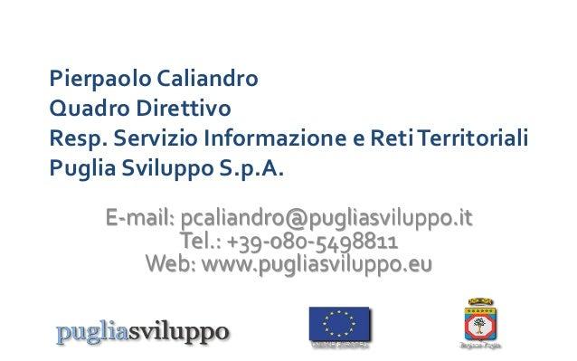 Pierpaolo Caliandro Quadro Direttivo Resp. Servizio Informazione e RetiTerritoriali Puglia Sviluppo S.p.A. E-mail: pcalian...