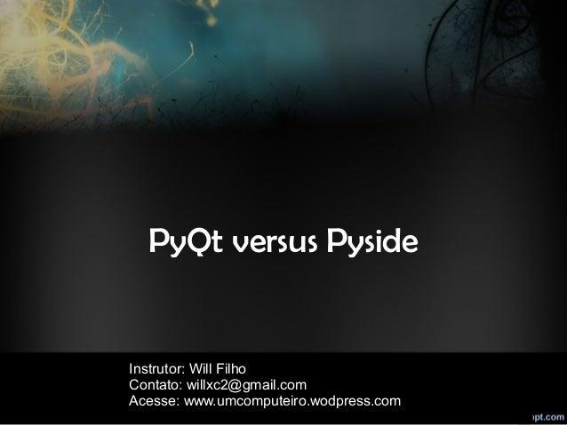 PyQt versus Pyside Instrutor: Will Filho Contato: willxc2@gmail.com Acesse: www.umcomputeiro.wodpress.com