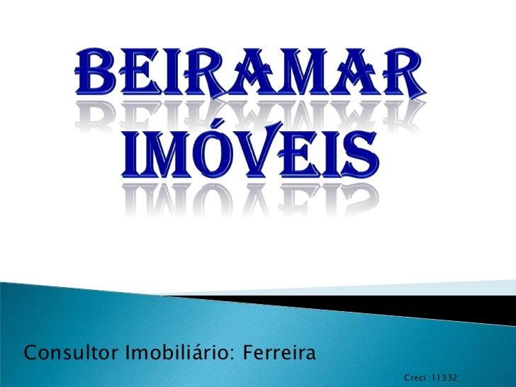 Beiramar imóveis<br />Consultor Imobiliário: Ferreira<br />Creci :11332<br />