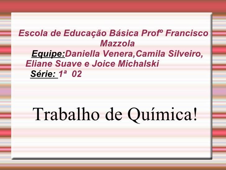 Escola de Educação Básica Profº Francisco Mazzola Equipe: Daniella Venera,Camila Silveiro, Eliane Suave e Joice Michalski ...