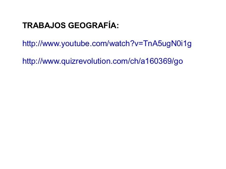 TRABAJOS GEOGRAFÍA:http://www.youtube.com/watch?v=TnA5ugN0i1ghttp://www.quizrevolution.com/ch/a160369/go