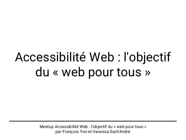 Meetup Accessibilité Web : l'objectif du « web pour tous » par François Yon et Vanessa Sant'André Accessibilité Web : l'ob...