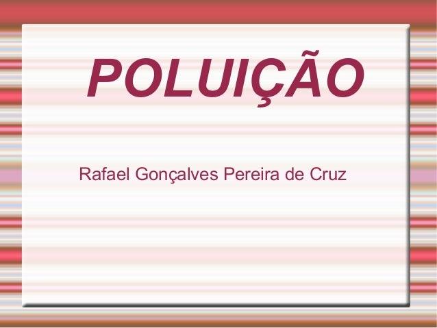POLUIÇÃO Rafael Gonçalves Pereira de Cruz