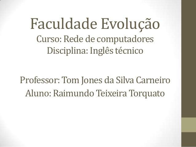 Faculdade Evolução Curso: Rede de computadores Disciplina: Inglês técnico  Professor: Tom Jones da Silva Carneiro Aluno: R...