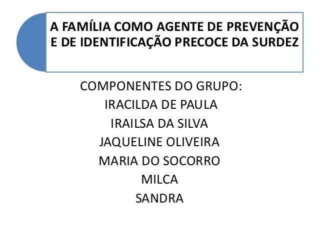 A FAMÍLIA COMO AGENTE DE PREVENÇÃO  E DE IDENTIFICAÇÃO PRECOCE DA SURDEZ  COMPONENTES DO GRUPO:  IRACILDA DE PAULA  IRAILS...
