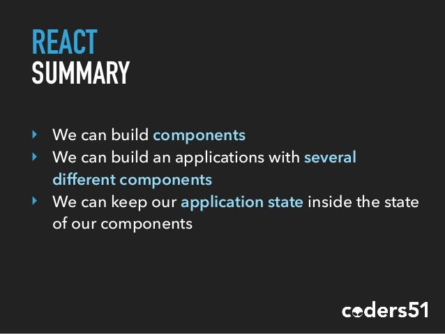 REACT SUMMARY ‣ We can build components ‣ We can build an applications with several different components ‣ We can keep our...