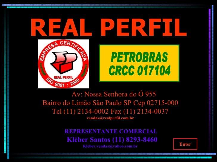 REAL   PERFIL Av: Nossa Senhora do Ó 955  Bairro do Limão São Paulo SP Cep 02715-000 Tel (11) 2134-0002 Fax (11) 2134-0037...