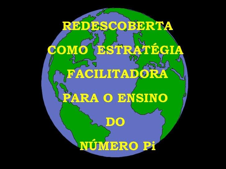 REDESCOBERTA COMO  ESTRATÉGIA  FACILITADORA PARA O ENSINO  DO  NÚMERO Pi