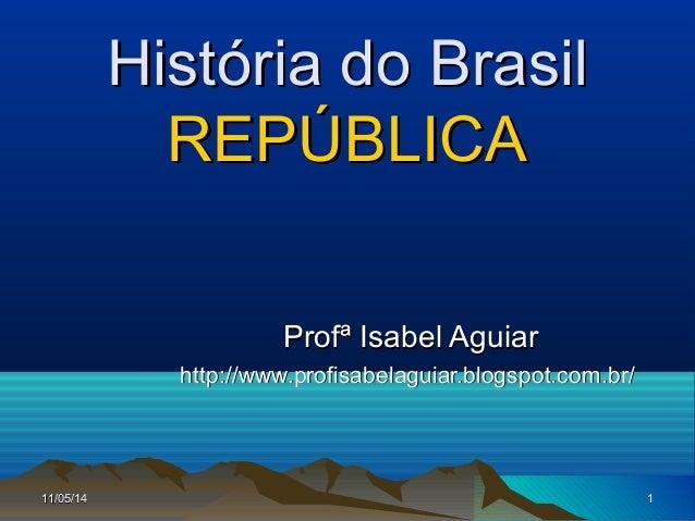 11/05/1411/05/14 11 História do BrasilHistória do Brasil REPÚBLICAREPÚBLICA Profª Isabel AguiarProfª Isabel Aguiar http://...