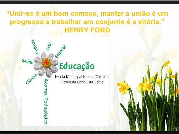 """""""Unir-se é um bom começo, manter a união é um progresso e trabalhar em conjunto é a vitória.""""                 HENRY FORD"""