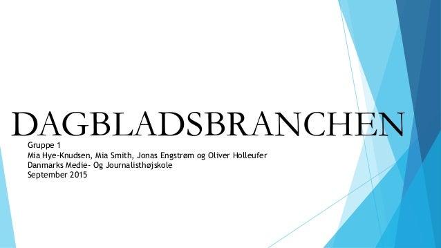 DAGBLADSBRANCHENGruppe 1 Mia Hye-Knudsen, Mia Smith, Jonas Engstrøm og Oliver Holleufer Danmarks Medie- Og Journalisthøjsk...