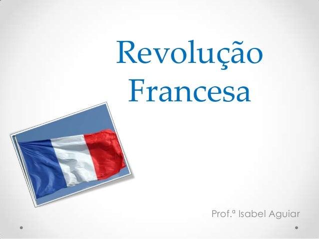 Revolução Francesa Prof.ª Isabel Aguiar