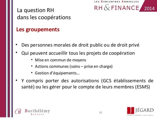 2014  La question RH dans les coopérations Les groupements • Des personnes morales de droit public ou de droit privé • Qui...