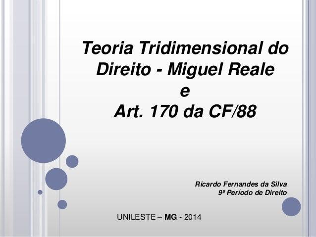 Teoria Tridimensional do Direito - Miguel Reale e Art. 170 da CF/88  Ricardo Fernandes da Silva 9º Período de Direito  UNI...