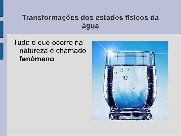 Transformações dos estados físicos da                 águaTudo o que ocorre na natureza é chamado fenômeno