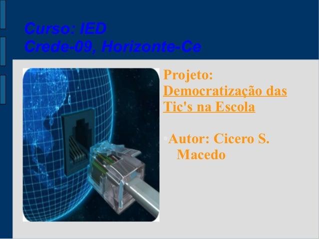 Curso: IEDCrede-09, Horizonte-Ce                 Projeto:                 Democratização das                 Tics na Escol...