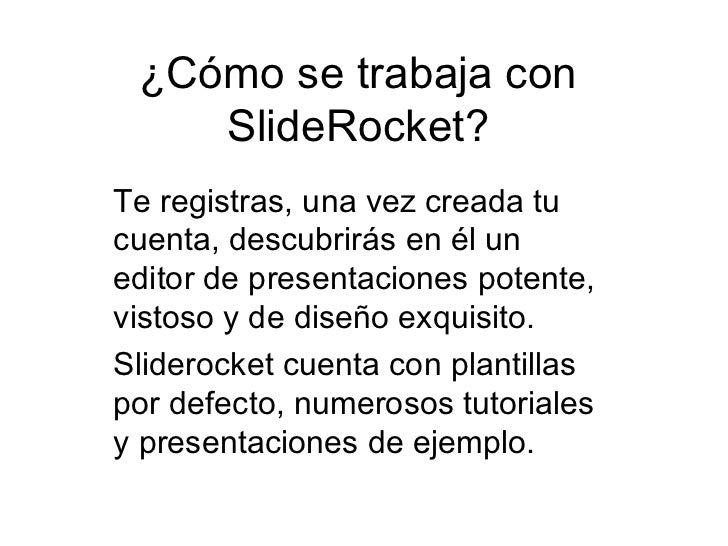 ¿Cómo se trabaja con SlideRocket? Te registras, una vez creada tu cuenta, descubrirás en él un editor de presentaciones po...