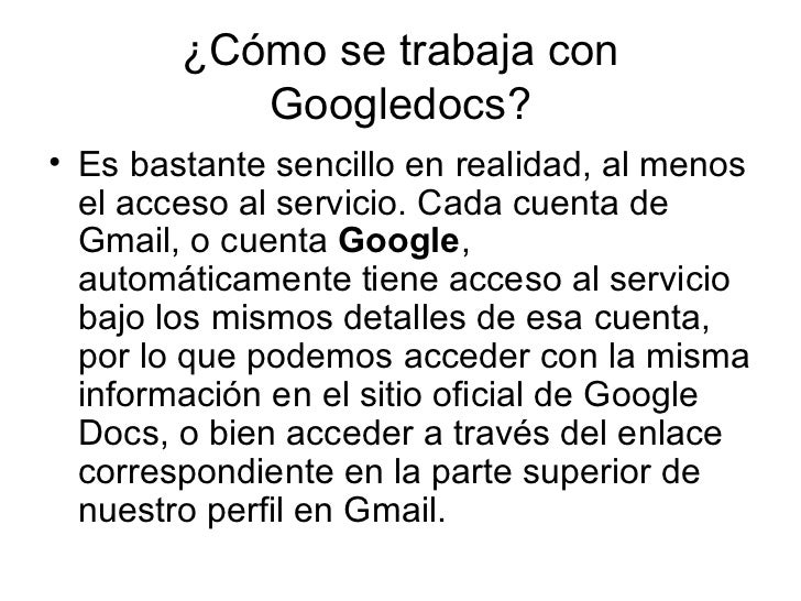 ¿Cómo se trabaja con Googledocs? <ul><li>Es bastante sencillo en realidad, al menos el acceso al servicio. Cada cuenta de ...