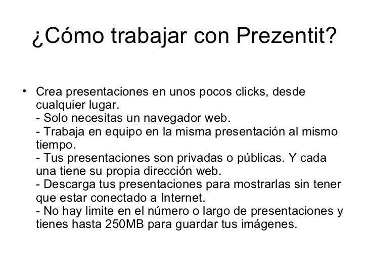 ¿Cómo trabajar con Prezentit? <ul><li>Crea presentaciones en unos pocos clicks, desde cualquier lugar. - Solo necesitas un...