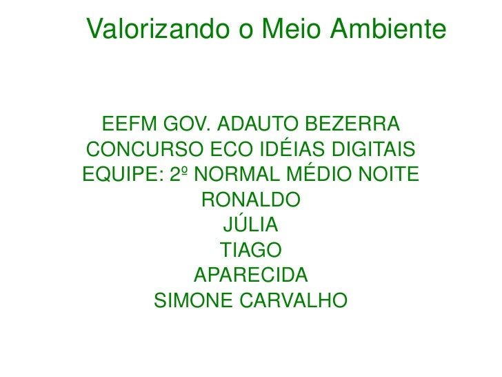 Valorizando o Meio Ambiente EEFM GOV. ADAUTO BEZERRA CONCURSO ECO IDÉIAS DIGITAIS EQUIPE: 2º NORMAL MÉDIO NOITE RONALDO ...
