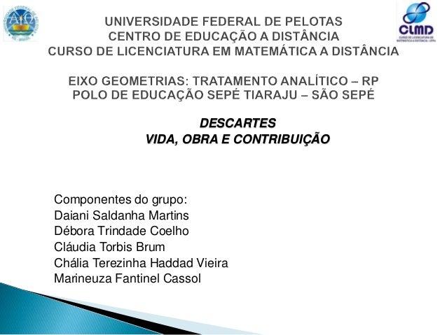 DESCARTES VIDA, OBRA E CONTRIBUIÇÃO Componentes do grupo: Daiani Saldanha Martins Débora Trindade Coelho Cláudia Torbis Br...