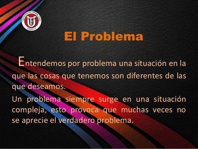 El Problema Entendemos por problema una situación en la que las cosas que tenemos son diferentes de las que deseamos. Un p...