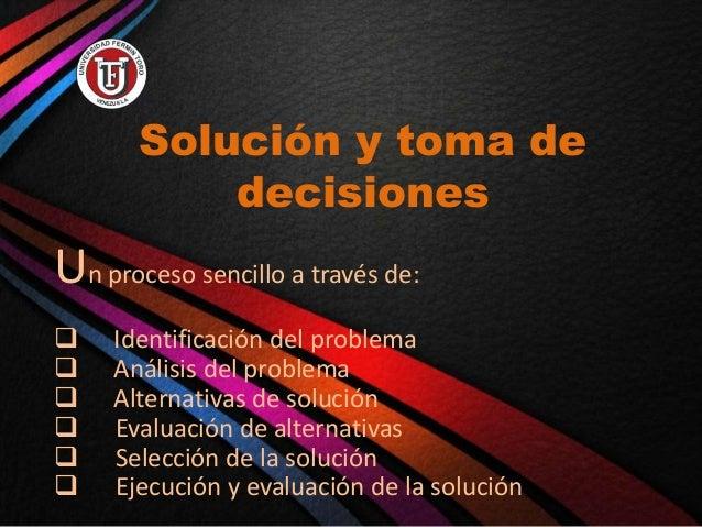 Solución y toma de decisiones Un proceso sencillo a través de:  Identificación del problema  Análisis del problema  Alt...