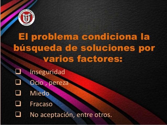 El problema condiciona la búsqueda de soluciones por varios factores::  Inseguridad  Ocio , pereza  Miedo  Fracaso  N...
