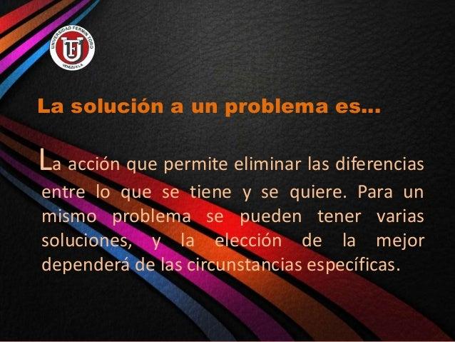 La solución a un problema es… La acción que permite eliminar las diferencias entre lo que se tiene y se quiere. Para un mi...