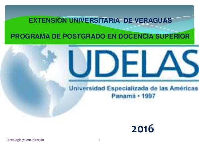 EXTENSIÓN UNIVERSITARIA DE VERAGUAS PROGRAMA DE POSTGRADO EN DOCENCIA SUPERIOR 2016 Tecnología y Comunicación 1