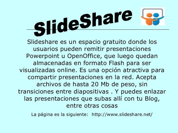 Slideshare es un espacio gratuito donde los usuarios pueden remitir presentaciones Powerpoint u OpenOffice, que luego qued...