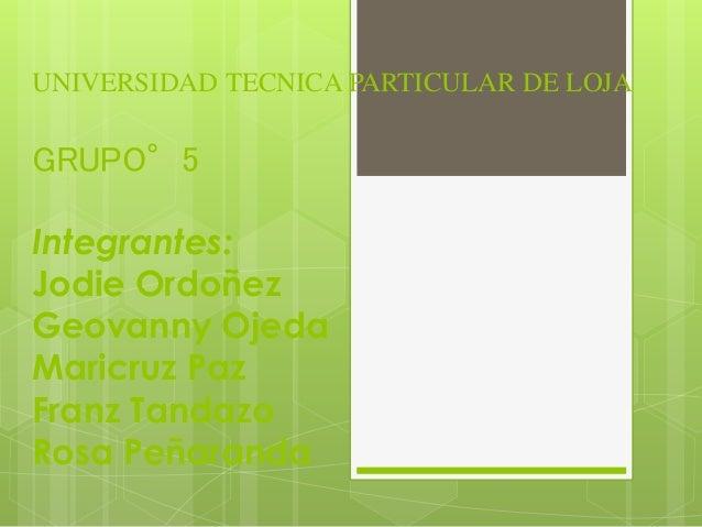 UNIVERSIDAD TECNICA PARTICULAR DE LOJA GRUPO°5 Integrantes: Jodie Ordoñez Geovanny Ojeda Maricruz Paz Franz Tandazo Rosa P...
