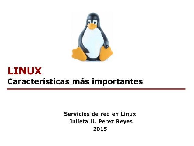 LINUX Características más importantes Servicios de red en Linux Julieta U. Perez Reyes 2015