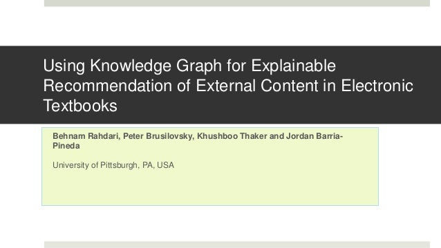 Using Knowledge Graph for Explainable Recommendation of External Content in Electronic Textbooks Behnam Rahdari, Peter Bru...