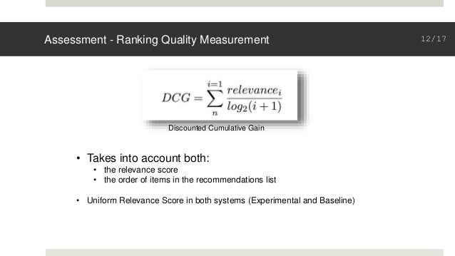 Assessment - Ranking Quality Measurement Discounted Cumulative Gain • Takes into account both: • the relevance score • the...
