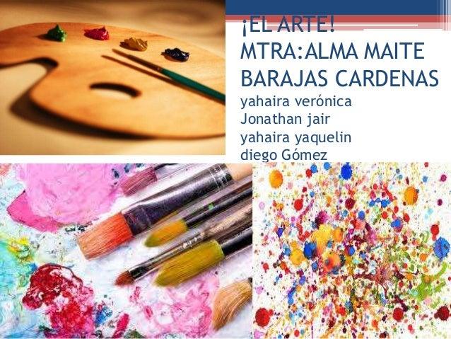 ¡EL ARTE! MTRA:ALMA MAITE BARAJAS CARDENAS yahaira verónica Jonathan jair yahaira yaquelin diego Gómez