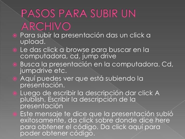 PASOS PARA SUBIR UN ARCHIVO<br />Para subir la presentación das un click a upload.<br />Le das click a browse para buscar ...