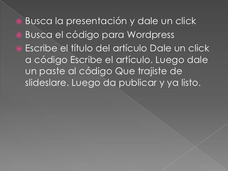Busca la presentación y dale un click<br />Busca el código para Wordpress<br />Escribe el título del artículo Dale un clic...